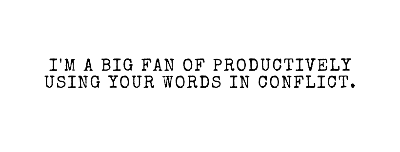 I'm a big fan of productively using your words in conflict.